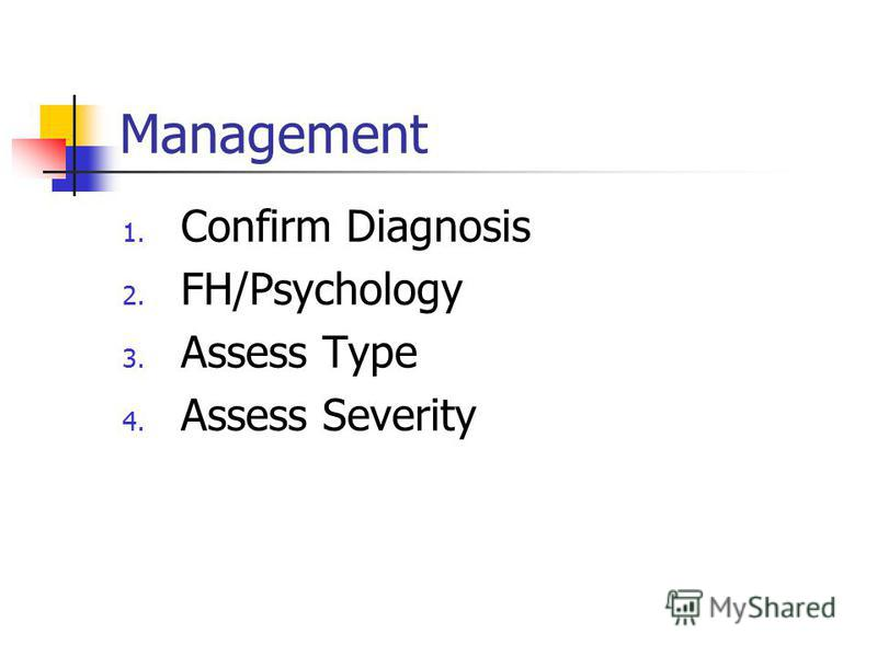 Management 1. Confirm Diagnosis 2. FH/Psychology 3. Assess Type 4. Assess Severity