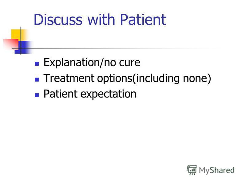 Discuss with Patient Explanation/no cure Treatment options(including none) Patient expectation