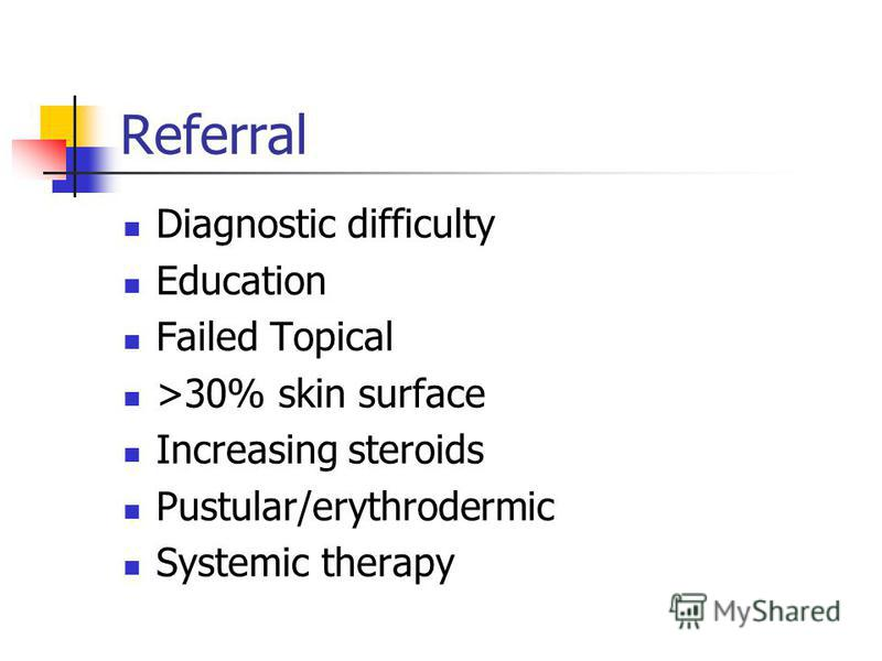 Referral Diagnostic difficulty Education Failed Topical >30% skin surface Increasing steroids Pustular/erythrodermic Systemic therapy