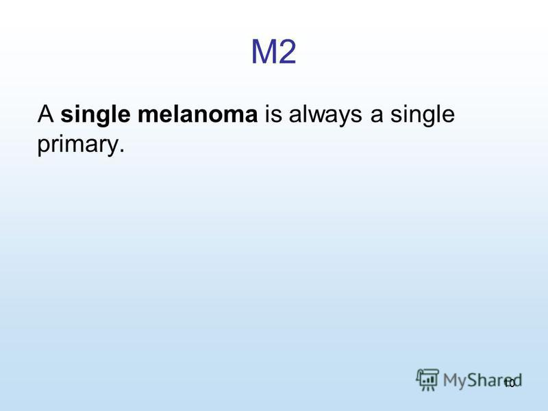 10 M2 A single melanoma is always a single primary.