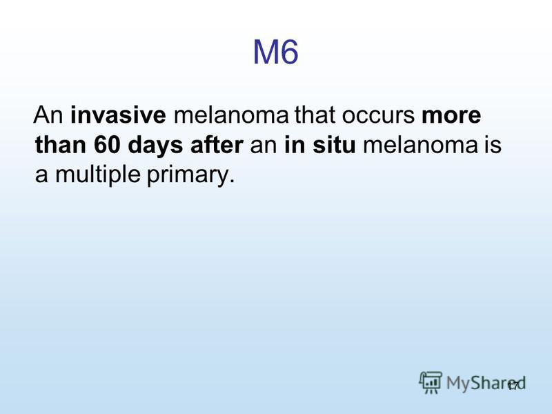 17 M6 An invasive melanoma that occurs more than 60 days after an in situ melanoma is a multiple primary.