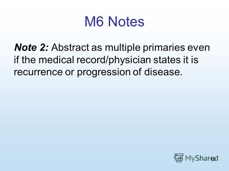 19 M6 Notes Note 2: Abstract as multiple primaries even if the medical record/physician states it is recurrence or progression of disease.