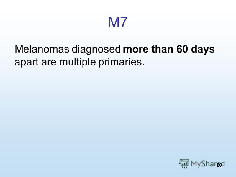 20 M7 Melanomas diagnosed more than 60 days apart are multiple primaries.