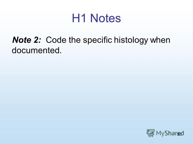 30 H1 Notes Note 2: Code the specific histology when documented.