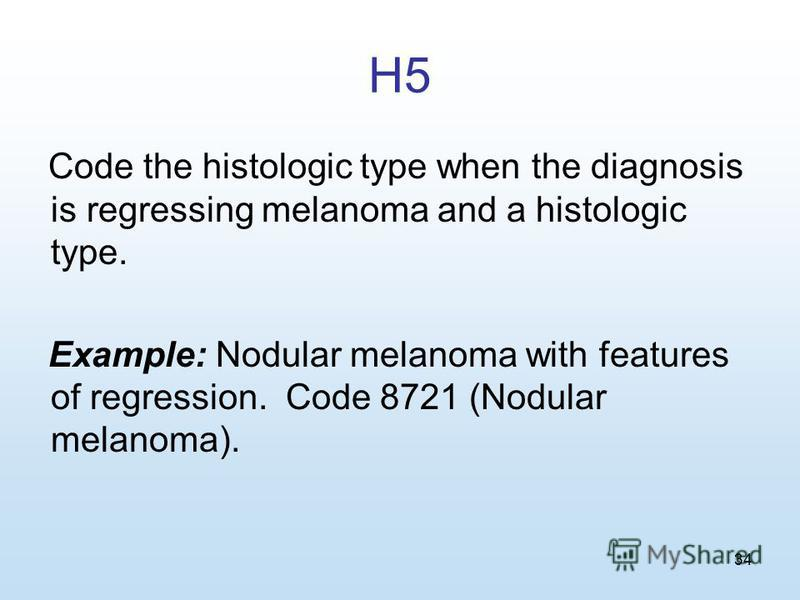 34 H5 Code the histologic type when the diagnosis is regressing melanoma and a histologic type. Example: Nodular melanoma with features of regression. Code 8721 (Nodular melanoma).