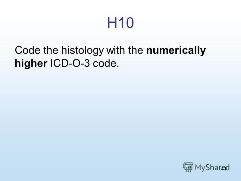 41 H10 Code the histology with the numerically higher ICD-O-3 code.