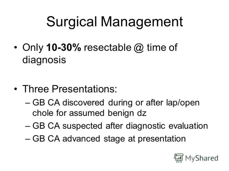 Surgical Management Only 10-30% resectable @ time of diagnosis Three Presentations: –GB CA discovered during or after lap/open chole for assumed benign dz –GB CA suspected after diagnostic evaluation –GB CA advanced stage at presentation