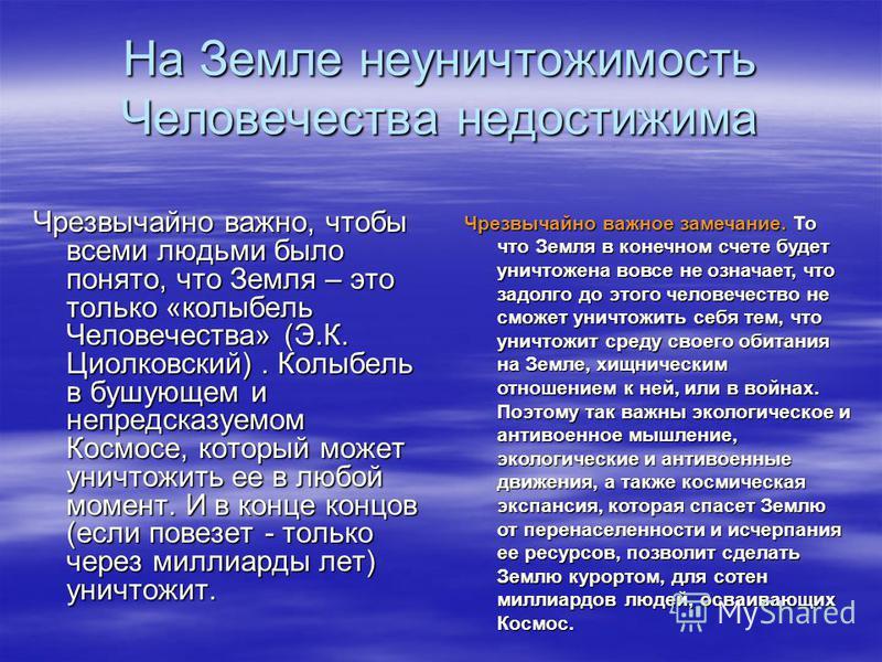 На Земле неуничтожимость Человечества недостижима Чрезвычайно важно, чтобы всеми людьми было понято, что Земля – это только «колыбель Человечества» (Э.К. Циолковский). Колыбель в бушующем и непредсказуемом Космосе, который может уничтожить ее в любой