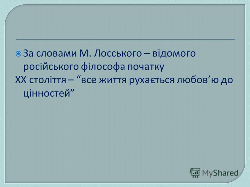 За словами М. Лосського – відомого російського філософа початку ХХ століття – все життя рухається любовю до цінностей