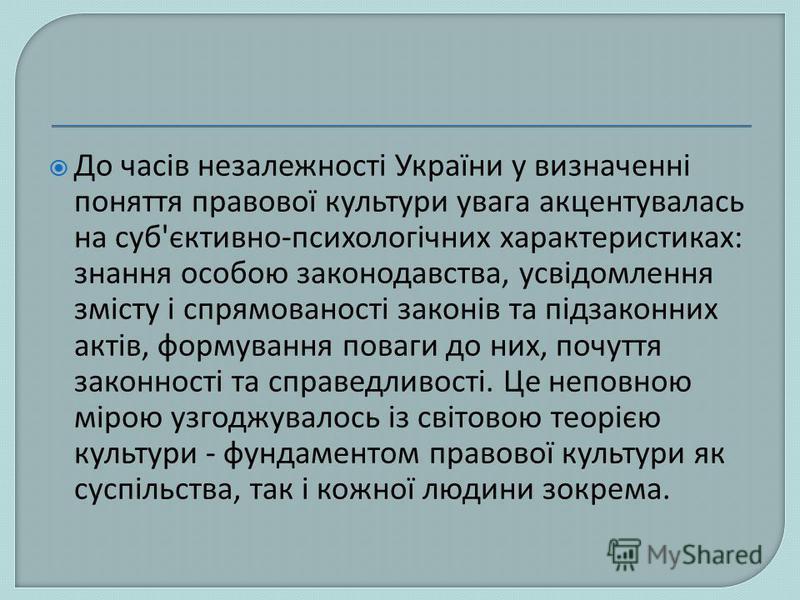 До часів незалежності України у визначенні поняття правової культури увага акцентувалась на суб'єктивно-психологічних характеристиках: знання особою законодавства, усвідомлення змісту і спрямованості законів та підзаконних актів, формування поваги до