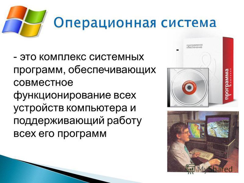 - это комплекс системных программ, обеспечивающих совместное функционирование всех устройств компьютера и поддерживающий работу всех его программ