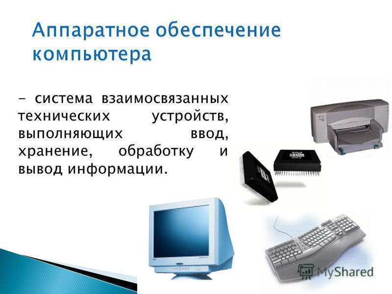 - система взаимосвязанных технических устройств, выполняющих ввод, хранение, обработку и вывод информации.