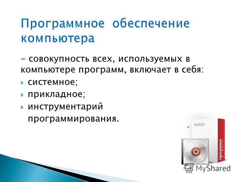 - совокупность всех, используемых в компьютере программ, включает в себя: системное; прикладное; инструментарий программирования.