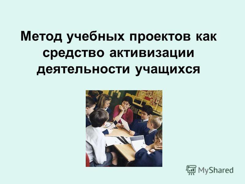 Метод учебных проектов как средство активизации деятельности учащихся
