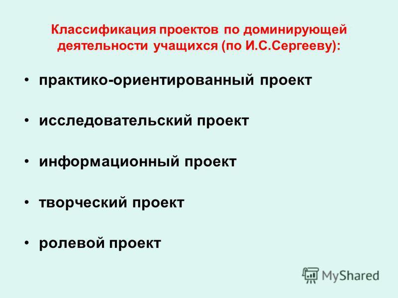 Классификация проектов по доминирующей деятельности учащихся (по И.С.Сергееву): практико-ориентированный проект исследовательский проект информационный проект творческий проект ролевой проект