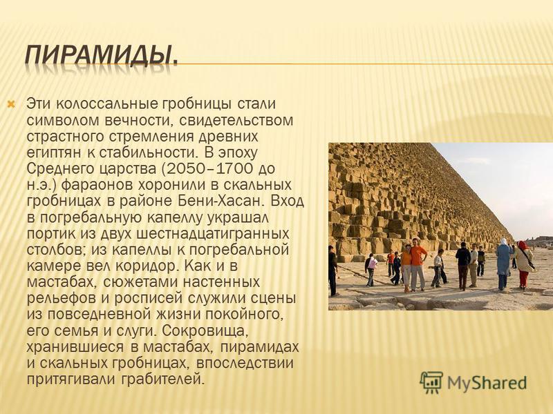 Эти колоссальные гробницы стали символом вечности, свидетельством страстного стремления древних египтян к стабильности. В эпоху Среднего царства (2050–1700 до н.э.) фараонов хоронили в скальных гробницах в районе Бени-Хасан. Вход в погребальную капел