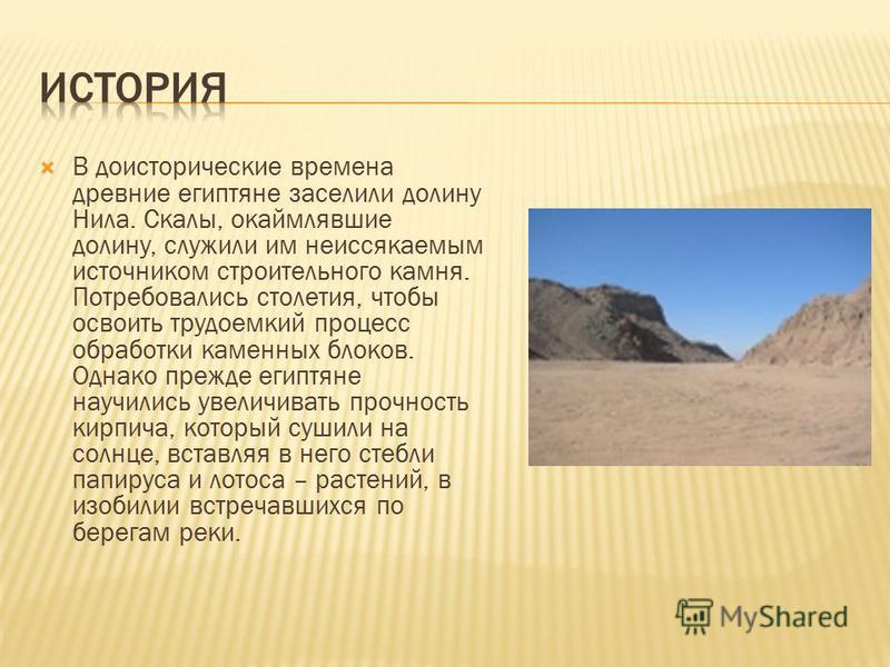 В доисторические времена древние египтяне заселили долину Нила. Скалы, окаймлявшие долину, служили им неиссякаемым источником строительного камня. Потребовались столетия, чтобы освоить трудоемкий процесс обработки каменных блоков. Однако прежде египт