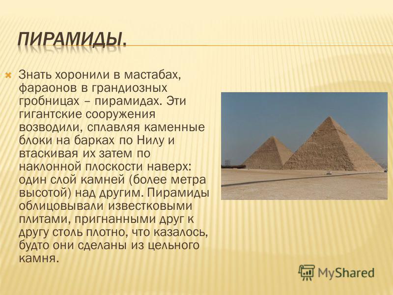 Знать хоронили в мастабах, фараонов в грандиозных гробницах – пирамидах. Эти гигантские сооружения возводили, сплавляя каменные блоки на барках по Нилу и втаскивая их затем по наклонной плоскости наверх: один слой камней (более метра высотой) над дру