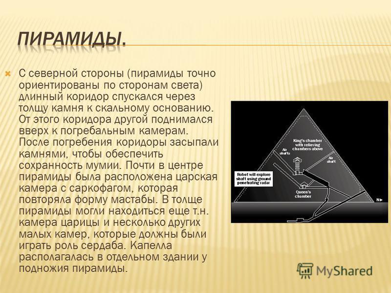 С северной стороны (пирамиды точно ориентированы по сторонам света) длинный коридор спускался через толщу камня к скальному основанию. От этого коридора другой поднимался вверх к погребальным камерам. После погребения коридоры засыпали камнями, чтобы