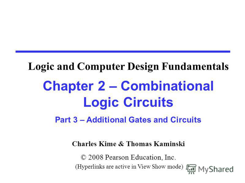 Charles Kime & Thomas Kaminski © 2008 Pearson Education, Inc. (Hyperlinks are active in View Show mode) Chapter 2 – Combinational Logic Circuits Part 3 – Additional Gates and Circuits Logic and Computer Design Fundamentals