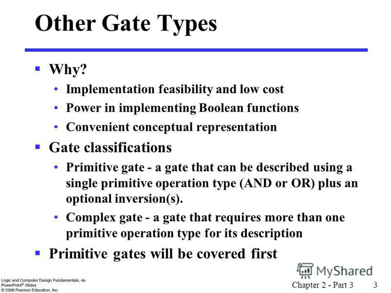 Chapter 2 - Part 3 3 Other Gate Types Why? Implementation feasibility and low cost Power in implementing Boolean functions Convenient conceptual representation Gate classifications Primitive gate - a gate that can be described using a single primitiv