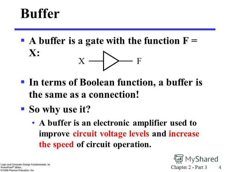 Chapter 2 - Part 3 4 Buffer A buffer is a gate with the function F = X: In terms of Boolean function, a buffer is the same as a connection! So why use it? A buffer is an electronic amplifier used to improve circuit voltage levels and increase the spe