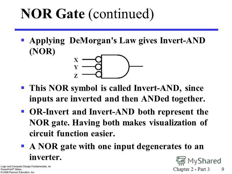 Chapter 2 - Part 3 9 NOR Gate (continued) Applying DeMorgan's Law gives Invert-AND (NOR) This NOR symbol is called Invert-AND, since inputs are inverted and then ANDed together. OR-Invert and Invert-AND both represent the NOR gate. Having both makes
