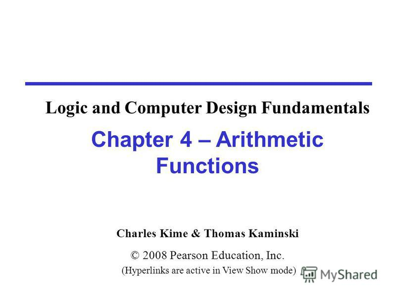 Charles Kime & Thomas Kaminski © 2008 Pearson Education, Inc. (Hyperlinks are active in View Show mode) Chapter 4 – Arithmetic Functions Logic and Computer Design Fundamentals