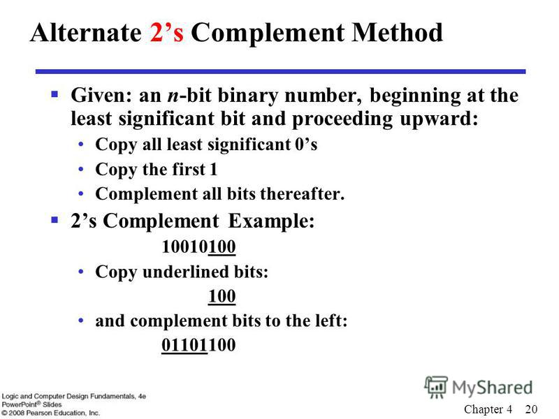 Chapter 4 20 Alternate 2s Complement Method Given: an n-bit binary number, beginning at the least significant bit and proceeding upward: Copy all least significant 0s Copy the first 1 Complement all bits thereafter. 2s Complement Example: 10010100 Co