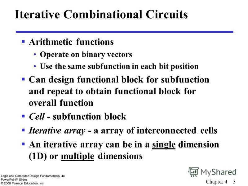 Chapter 4 3 Iterative Combinational Circuits Arithmetic functions Operate on binary vectors Use the same subfunction in each bit position Can design functional block for subfunction and repeat to obtain functional block for overall function Cell - su