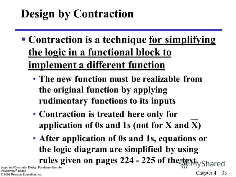 Chapter 4 33 Design by Contraction Contraction is a technique for simplifying the logic in a functional block to implement a different function The new function must be realizable from the original function by applying rudimentary functions to its in