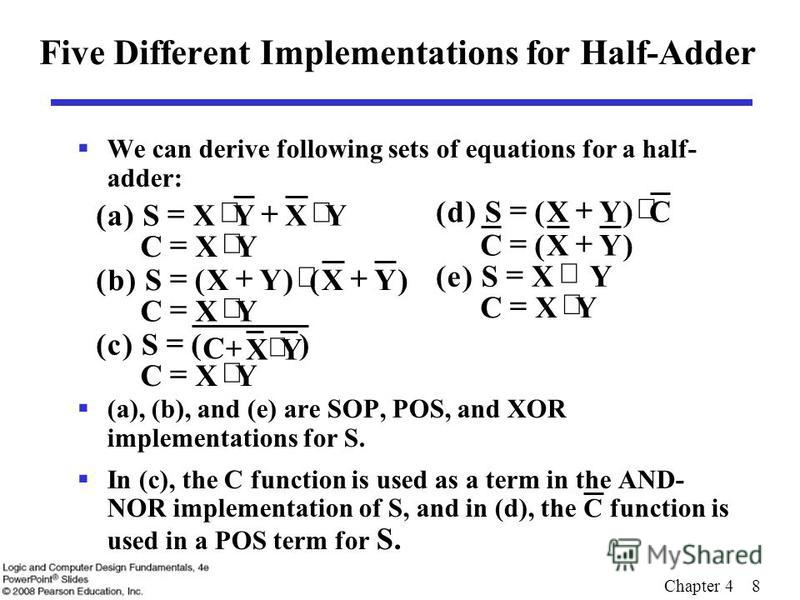 Chapter 4 8 Five Different Implementations for Half-Adder We can derive following sets of equations for a half- adder: (a), (b), and (e) are SOP, POS, and XOR implementations for S. In (c), the C function is used as a term in the AND- NOR implementat