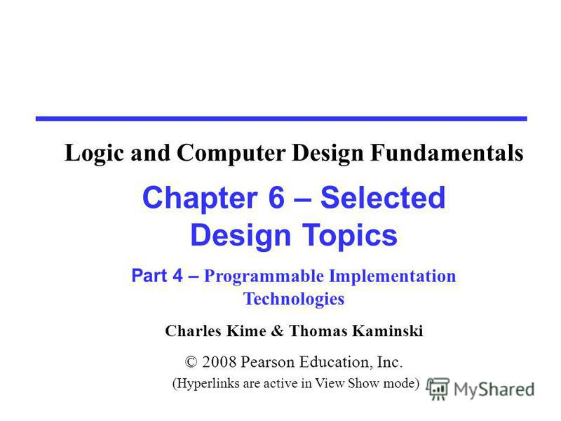 Charles Kime & Thomas Kaminski © 2008 Pearson Education, Inc. (Hyperlinks are active in View Show mode) Chapter 6 – Selected Design Topics Part 4 – Programmable Implementation Technologies Logic and Computer Design Fundamentals