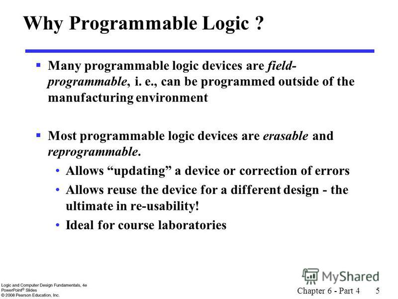 Chapter 6 - Part 4 5 Why Programmable Logic ? Many programmable logic devices are field- programmable, i. e., can be programmed outside of the manufacturing environment Most programmable logic devices are erasable and reprogrammable. Allows updating