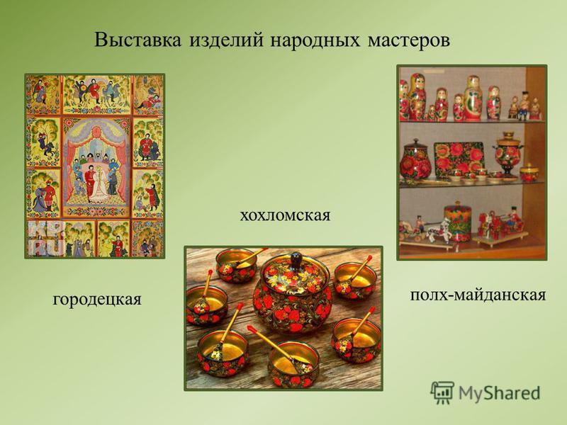 Выставка изделий народных мастеров городецкая хохломская полх-майданская