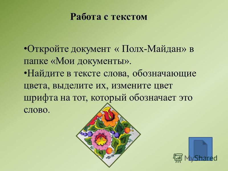 Работа с текстом Откройте документ « Полх-Майдан» в папке «Мои документы». Найдите в тексте слова, обозначающие цвета, выделите их, измените цвет шрифта на тот, который обозначает это слово.