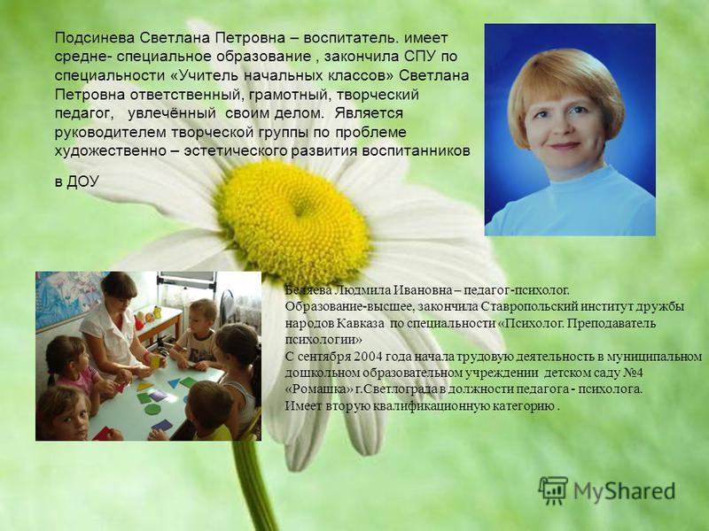 Подсинева Светлана Петровна – воспитатель. имеет средне- специальное образование, закончила СПУ по специальности «Учитель начальных классов» Светлана Петровна ответственный, грамотный, творческий педагог, увлечённый своим делом. Является руководителе