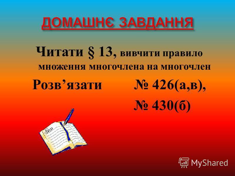 Читати § 13, вивчити правило множення многочлена на многочлен Розв язати 426( а, в ), 430( б )