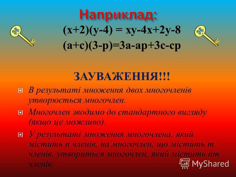 ( х +2)( у -4) = ху -4 х +2 у -8 ( а + с )(3- р )=3 а - ар +3 с - ср ЗАУВАЖЕННЯ !!! В результаті множення двох многочленів утворюється многочлен. Многочлен зводимо до стандартного вигляду ( якщо це можливо ). У результаті множення многочлена, який мі