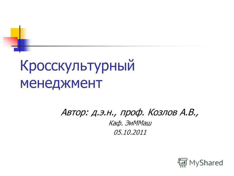 Кросскультурный менеджмент Автор: д.э.н., проф. Козлов А.В., Каф. Эи ММаш 05.10.2011