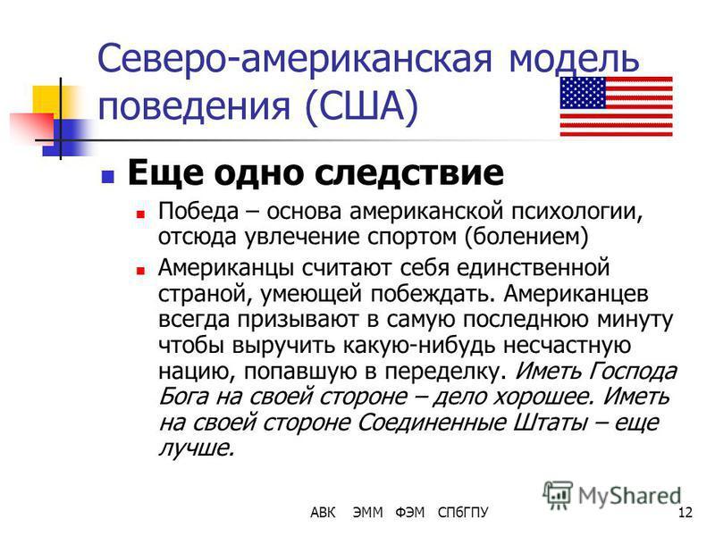 АВК ЭММ ФЭМ СПбГПУ12 Северо-американская модель поведения (США) Еще одно следствие Победа – основа американской психологии, отсюда увлечение спортом (болением) Американцы считают себя единственной страной, умеющей побеждать. Американцев всегда призыв