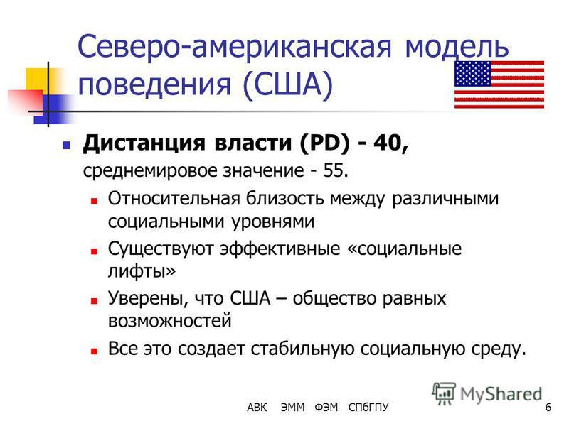 АВК ЭММ ФЭМ СПбГПУ6 Северо-американская модель поведения (США) Дистанция власти (PD) - 40, среднемировое значение - 55. Относительная близость между различными социальными уровнями Существуют эффективные «социальные лифты» Уверены, что США – общество