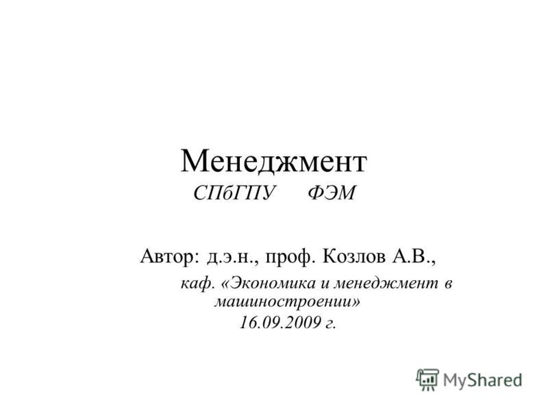 Менеджмент СПбГПУ ФЭМ Автор: д.э.н., проф. Козлов А.В., каф. «Экономика и менеджмент в машиностроении» 16.09.2009 г.