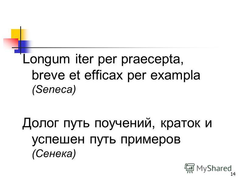 14 Longum iter per praecepta, breve et efficax per exampla (Seneca) Долог путь поучений, краток и успешен путь примеров (Сенека)