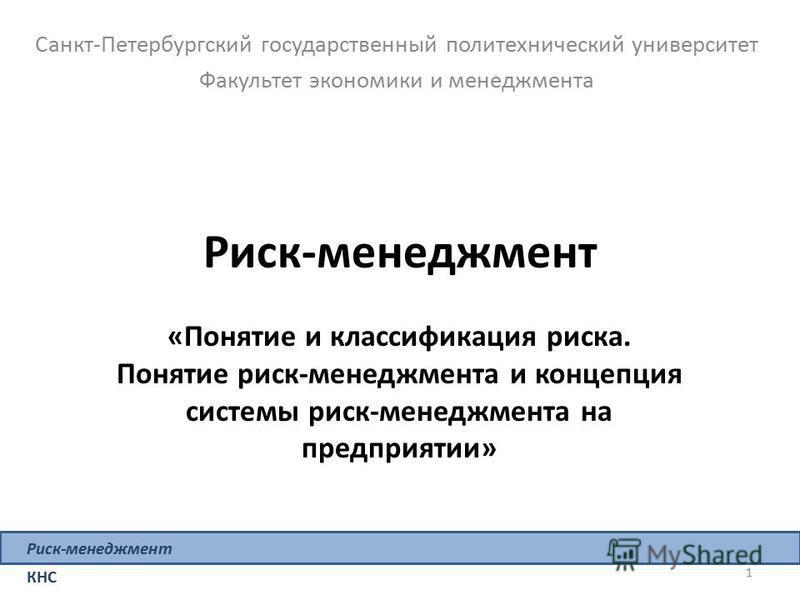 1 Риск-менеджмент «Понятие и классификация риска. Понятие риск-менеджмента и концепция системы риск-менеджмента на предприятии» Санкт-Петербургский государственный политехнический университет Факультет экономики и менеджмента Риск-менеджмент КНС