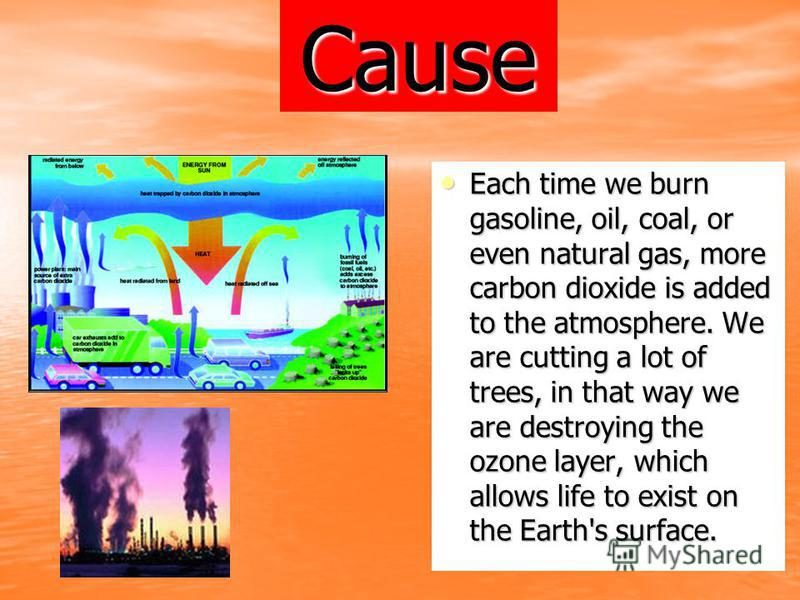 Cause Each time we burn gasoline, oil, coal, or even natural gas, more carbon dioxide is added to the atmosphere. We are cutting a lot of trees, in that way we are destroying the ozone layer, which allows life to exist on the Earth's surface.