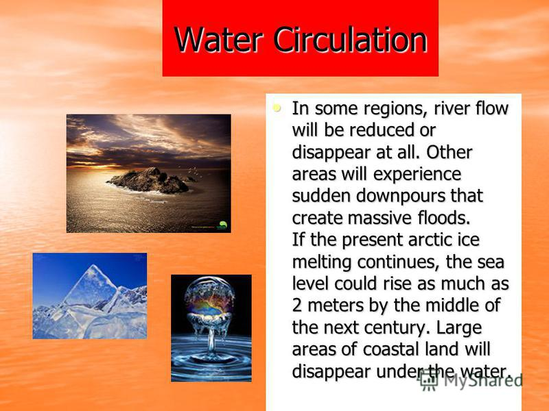 Water Circulation In some regions, river flow will be reduced or disappear at all. Other areas will experience sudden downpours that create massive floods. If the present arctic ice melting continues, the sea level could rise as much as 2 meters by t