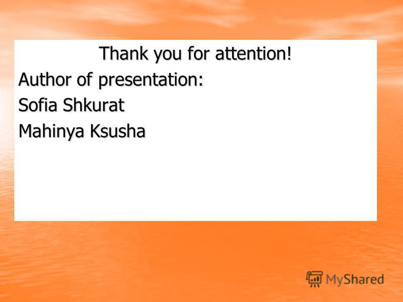Thank you for attention! Author of presentation: Sofia Shkurat Mahinya Ksusha