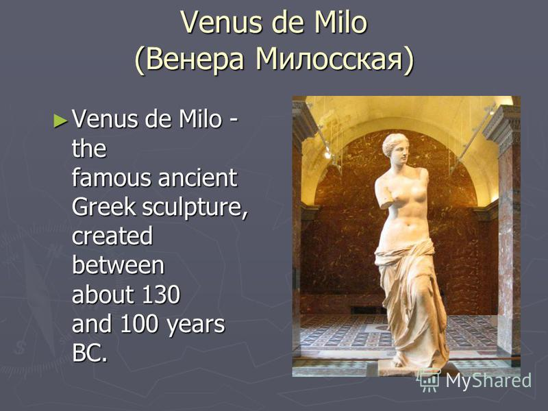Venus de Milo (Венера Милосская) Venus de Milo - the famous ancient Greek sculpture, created between about 130 and 100 years BC. Venus de Milo - the famous ancient Greek sculpture, created between about 130 and 100 years BC.