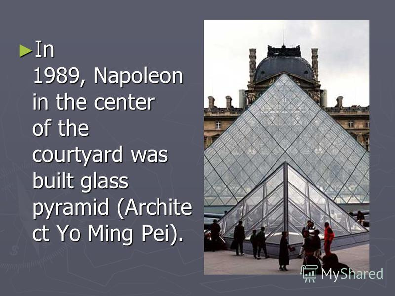 In 1989, Napoleon in the center of the courtyard was built glass pyramid (Archite ct Yo Ming Pei). In 1989, Napoleon in the center of the courtyard was built glass pyramid (Archite ct Yo Ming Pei).